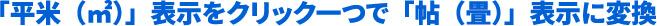 「平米(㎡)」表示をクリック一つで「帖(畳)」表示に変換